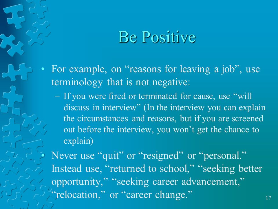 Be Positive For example, on reasons for leaving a job , use terminology that is not negative:
