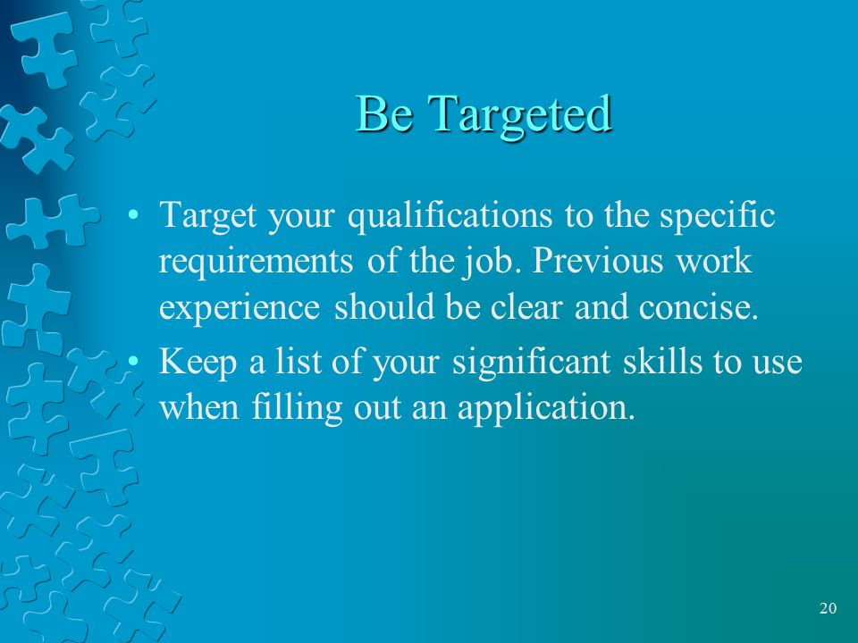 Be Targeted Target your qualifications to the specific requirements of the job. Previous work experience should be clear and concise.