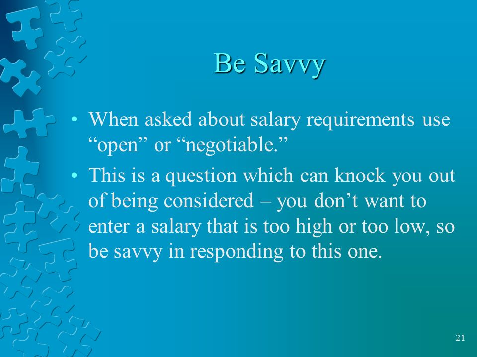 Be Savvy When asked about salary requirements use open or negotiable.