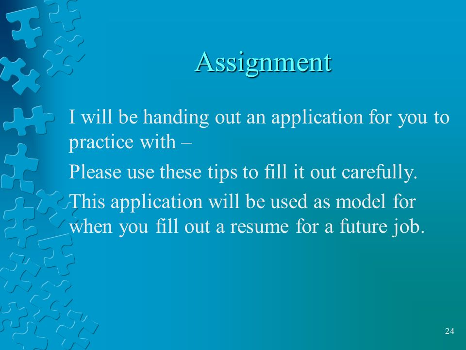 Assignment I will be handing out an application for you to practice with – Please use these tips to fill it out carefully.