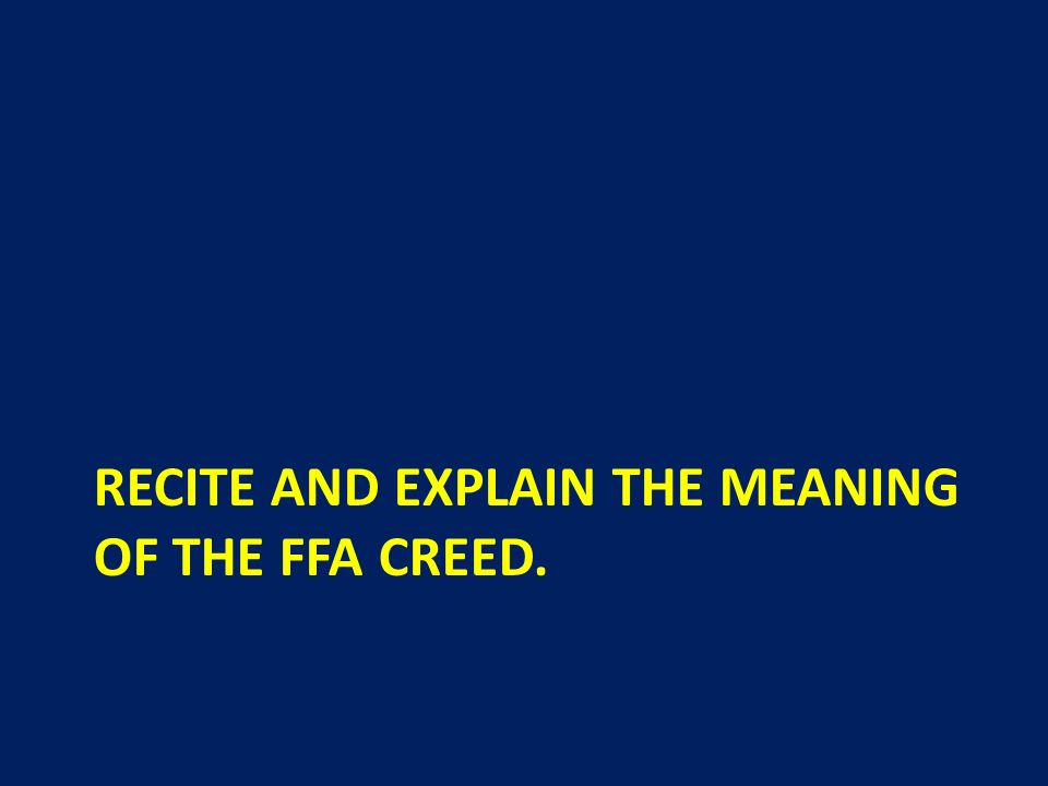 Recite and explain the meaning of the FFA Creed.