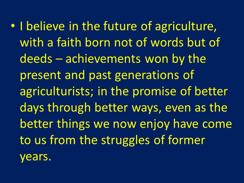 I believe in the future of agriculture, with a faith born not of words but of deeds – achievements won by the present and past generations of agriculturists; in the promise of better days through better ways, even as the better things we now enjoy have come to us from the struggles of former years.