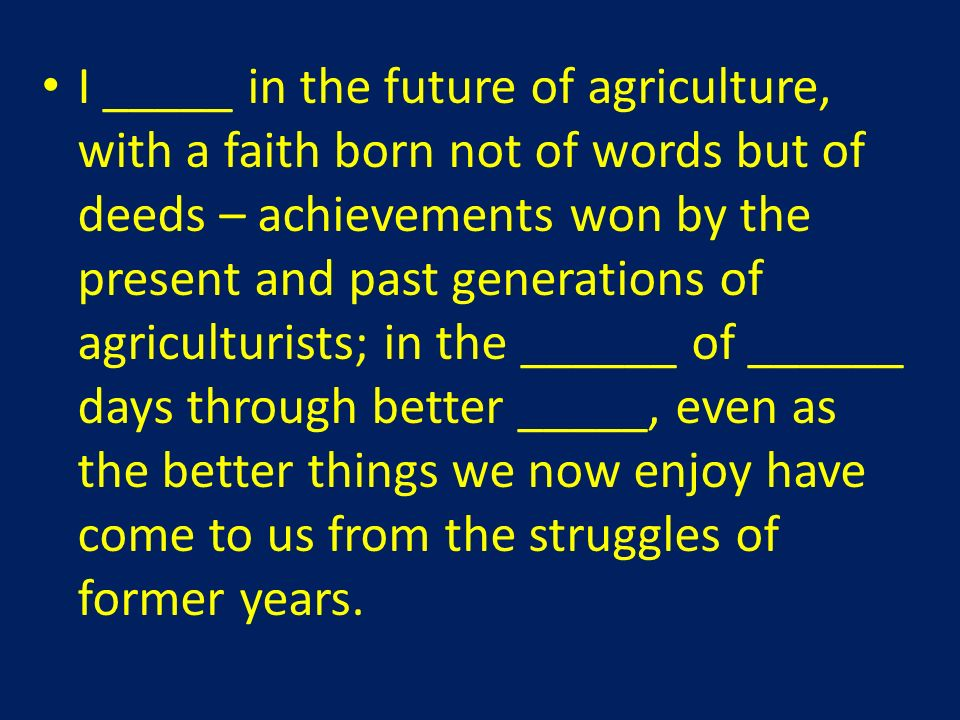 I _____ in the future of agriculture, with a faith born not of words but of deeds – achievements won by the present and past generations of agriculturists; in the ______ of ______ days through better _____, even as the better things we now enjoy have come to us from the struggles of former years.