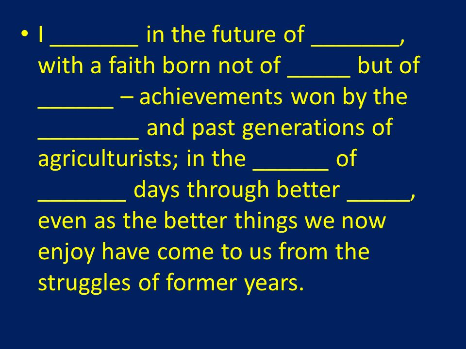 I _______ in the future of _______, with a faith born not of _____ but of ______ – achievements won by the ________ and past generations of agriculturists; in the ______ of _______ days through better _____, even as the better things we now enjoy have come to us from the struggles of former years.