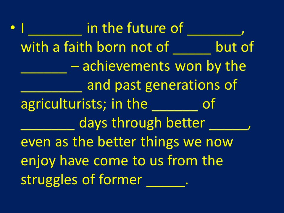 I _______ in the future of _______, with a faith born not of _____ but of ______ – achievements won by the ________ and past generations of agriculturists; in the ______ of _______ days through better _____, even as the better things we now enjoy have come to us from the struggles of former _____.