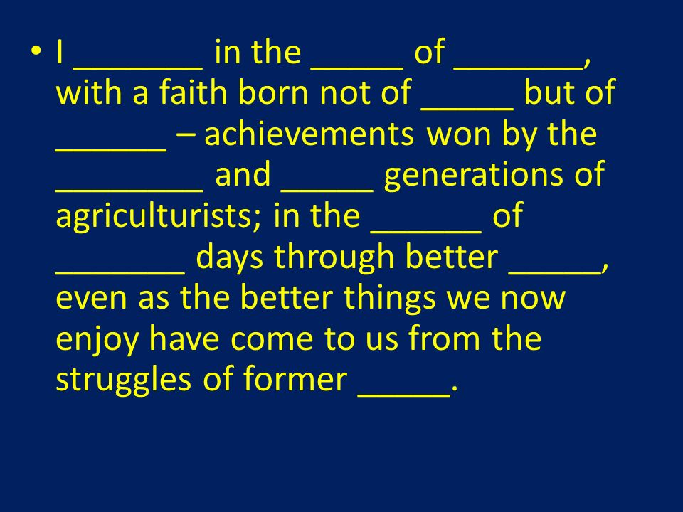 I _______ in the _____ of _______, with a faith born not of _____ but of ______ – achievements won by the ________ and _____ generations of agriculturists; in the ______ of _______ days through better _____, even as the better things we now enjoy have come to us from the struggles of former _____.