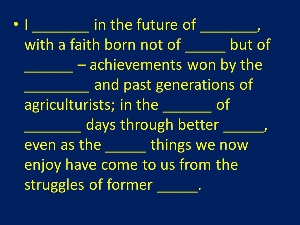 I _______ in the future of _______, with a faith born not of _____ but of ______ – achievements won by the ________ and past generations of agriculturists; in the ______ of _______ days through better _____, even as the _____ things we now enjoy have come to us from the struggles of former _____.