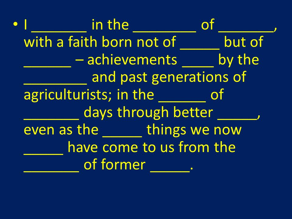 I _______ in the ________ of _______, with a faith born not of _____ but of ______ – achievements ____ by the ________ and past generations of agriculturists; in the ______ of _______ days through better _____, even as the _____ things we now _____ have come to us from the _______ of former _____.