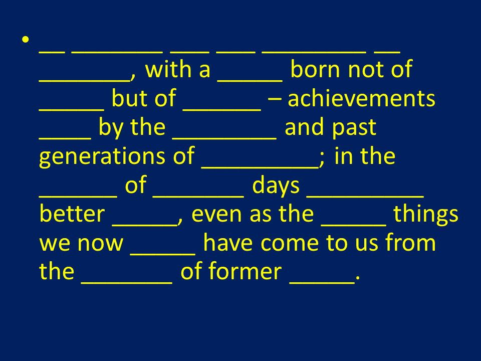 __ _______ ___ ___ ________ __ _______, with a _____ born not of _____ but of ______ – achievements ____ by the ________ and past generations of _________; in the ______ of _______ days _________ better _____, even as the _____ things we now _____ have come to us from the _______ of former _____.