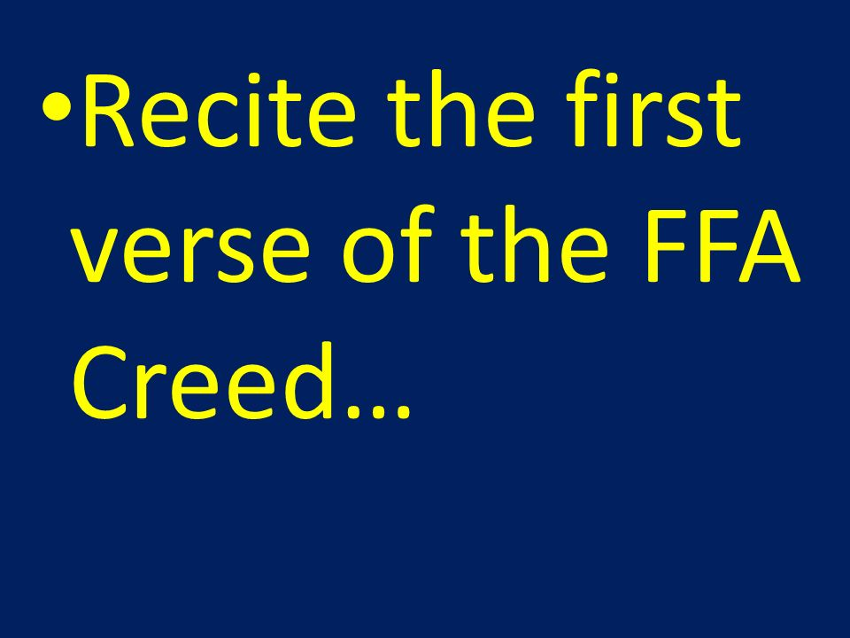 Recite the first verse of the FFA Creed…