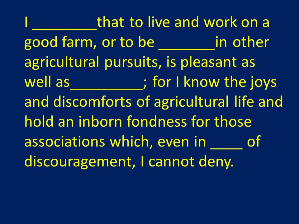 I ________that to live and work on a good farm, or to be _______in other agricultural pursuits, is pleasant as well as_________; for I know the joys and discomforts of agricultural life and hold an inborn fondness for those associations which, even in ____ of discouragement, I cannot deny.