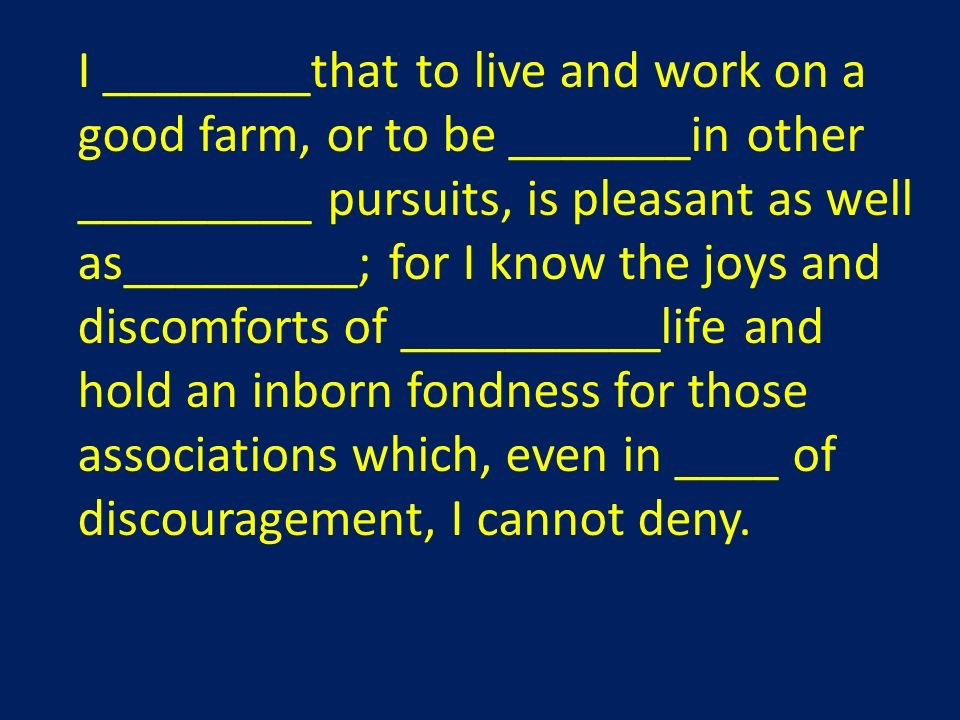I ________that to live and work on a good farm, or to be _______in other _________ pursuits, is pleasant as well as_________; for I know the joys and discomforts of __________life and hold an inborn fondness for those associations which, even in ____ of discouragement, I cannot deny.