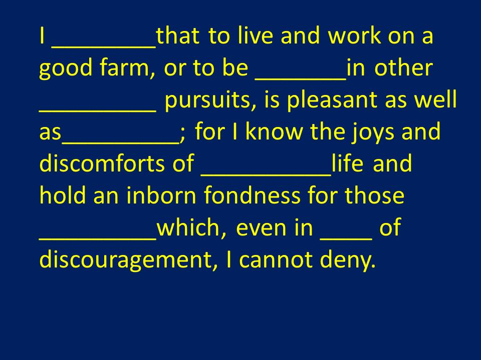 I ________that to live and work on a good farm, or to be _______in other _________ pursuits, is pleasant as well as_________; for I know the joys and discomforts of __________life and hold an inborn fondness for those _________which, even in ____ of discouragement, I cannot deny.