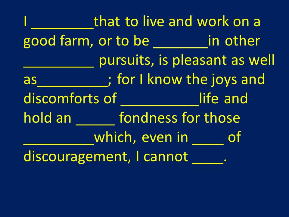 I ________that to live and work on a good farm, or to be _______in other _________ pursuits, is pleasant as well as_________; for I know the joys and discomforts of __________life and hold an _____ fondness for those _________which, even in ____ of discouragement, I cannot ____.