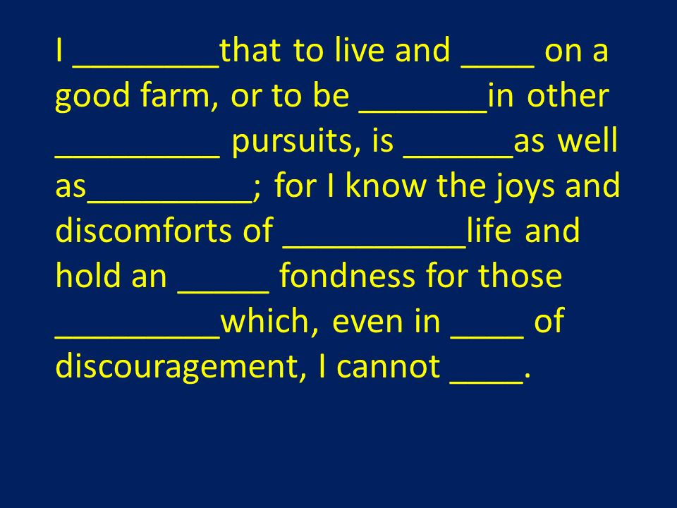 I ________that to live and ____ on a good farm, or to be _______in other _________ pursuits, is ______as well as_________; for I know the joys and discomforts of __________life and hold an _____ fondness for those _________which, even in ____ of discouragement, I cannot ____.