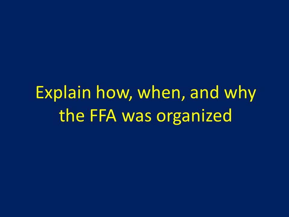 Explain how, when, and why the FFA was organized