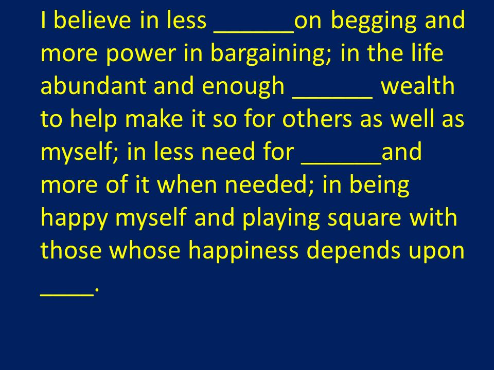 I believe in less ______on begging and more power in bargaining; in the life abundant and enough ______ wealth to help make it so for others as well as myself; in less need for ______and more of it when needed; in being happy myself and playing square with those whose happiness depends upon ____.