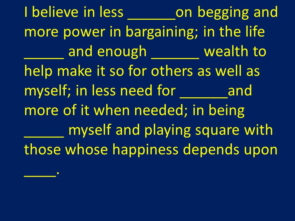 I believe in less ______on begging and more power in bargaining; in the life _____ and enough ______ wealth to help make it so for others as well as myself; in less need for ______and more of it when needed; in being _____ myself and playing square with those whose happiness depends upon ____.