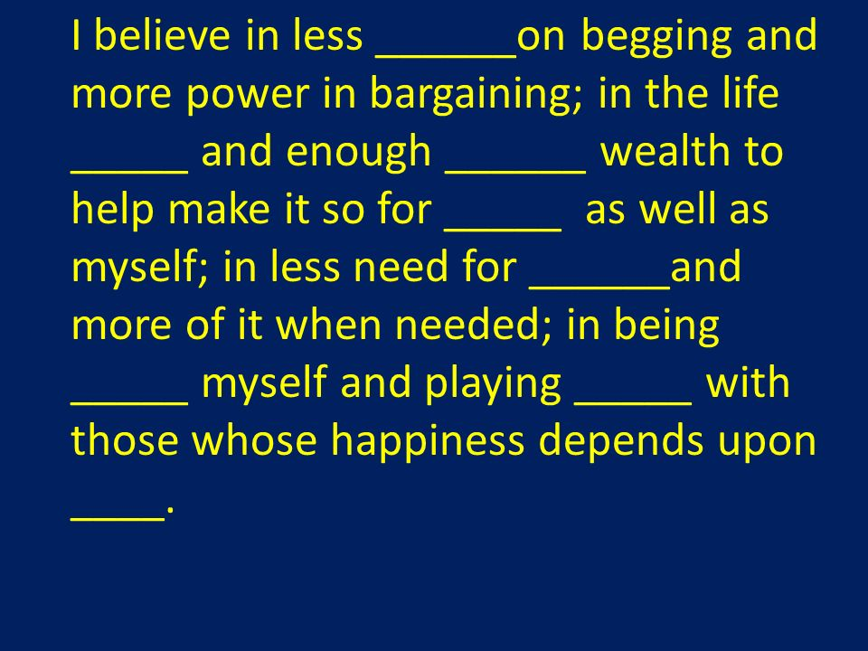 I believe in less ______on begging and more power in bargaining; in the life _____ and enough ______ wealth to help make it so for _____ as well as myself; in less need for ______and more of it when needed; in being _____ myself and playing _____ with those whose happiness depends upon ____.