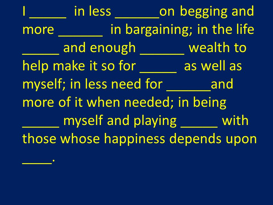 I _____ in less ______on begging and more ______ in bargaining; in the life _____ and enough ______ wealth to help make it so for _____ as well as myself; in less need for ______and more of it when needed; in being _____ myself and playing _____ with those whose happiness depends upon ____.