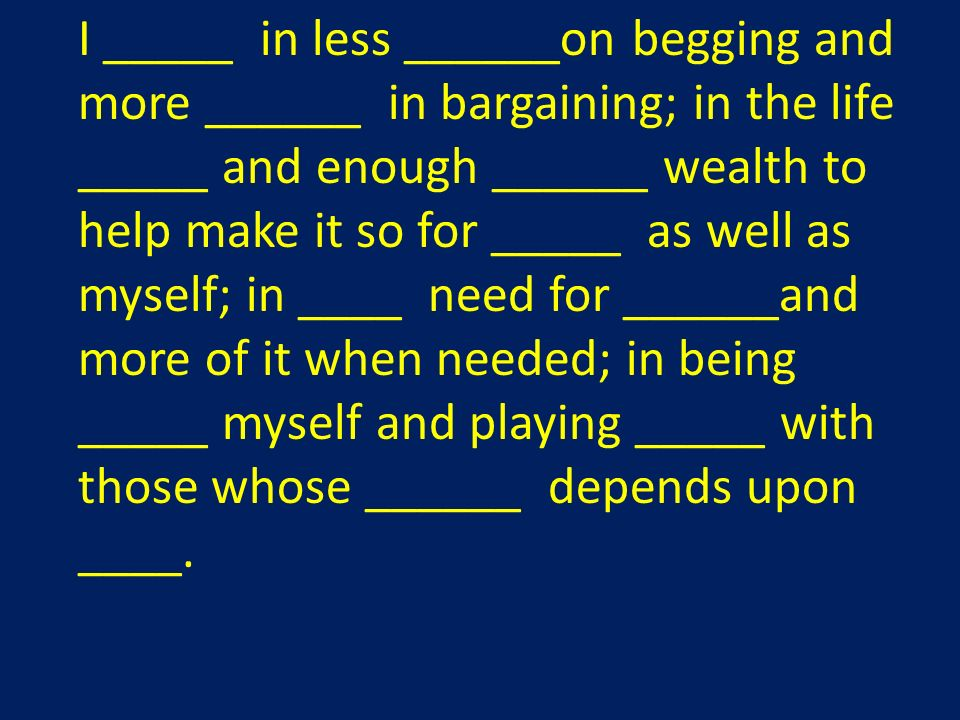 I _____ in less ______on begging and more ______ in bargaining; in the life _____ and enough ______ wealth to help make it so for _____ as well as myself; in ____ need for ______and more of it when needed; in being _____ myself and playing _____ with those whose ______ depends upon ____.