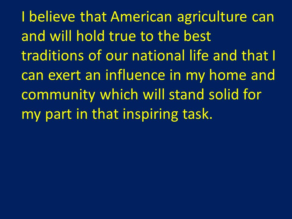I believe that American agriculture can and will hold true to the best traditions of our national life and that I can exert an influence in my home and community which will stand solid for my part in that inspiring task.