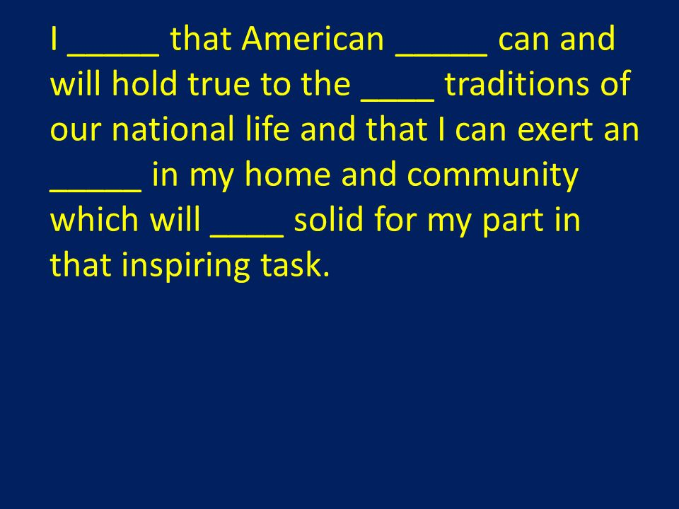 I _____ that American _____ can and will hold true to the ____ traditions of our national life and that I can exert an _____ in my home and community which will ____ solid for my part in that inspiring task.