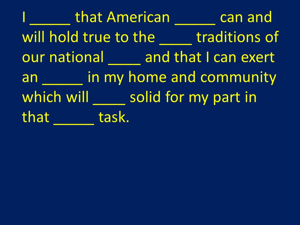 I _____ that American _____ can and will hold true to the ____ traditions of our national ____ and that I can exert an _____ in my home and community which will ____ solid for my part in that _____ task.