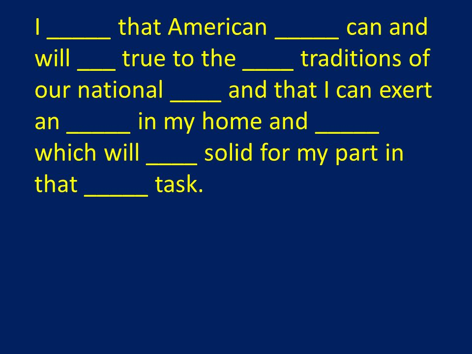 I _____ that American _____ can and will ___ true to the ____ traditions of our national ____ and that I can exert an _____ in my home and _____ which will ____ solid for my part in that _____ task.
