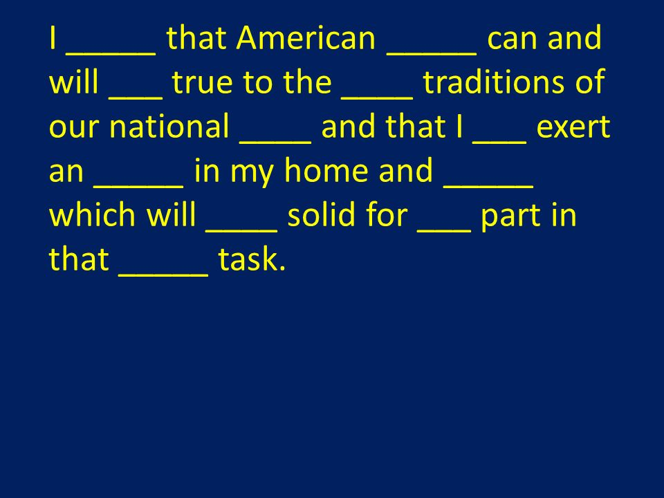 I _____ that American _____ can and will ___ true to the ____ traditions of our national ____ and that I ___ exert an _____ in my home and _____ which will ____ solid for ___ part in that _____ task.