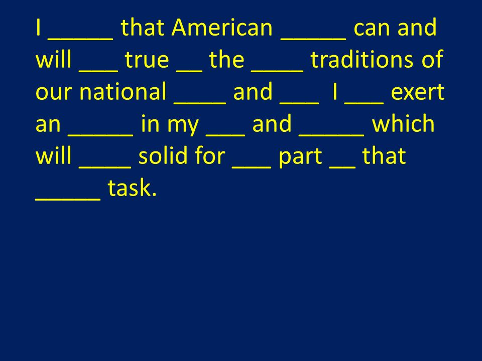 I _____ that American _____ can and will ___ true __ the ____ traditions of our national ____ and ___ I ___ exert an _____ in my ___ and _____ which will ____ solid for ___ part __ that _____ task.