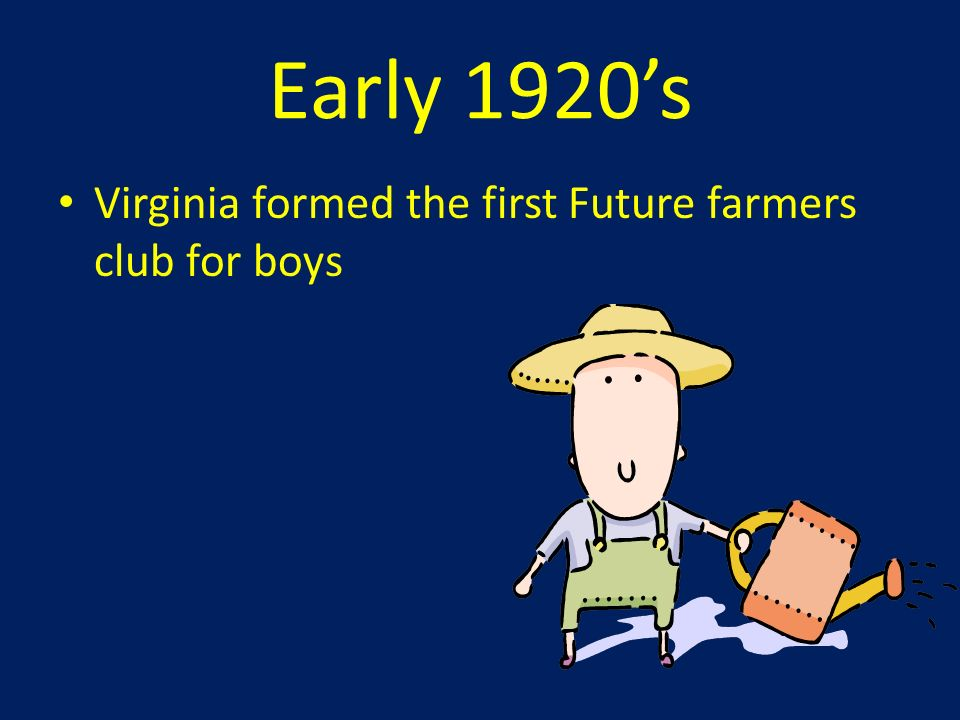 Early 1920's Virginia formed the first Future farmers club for boys