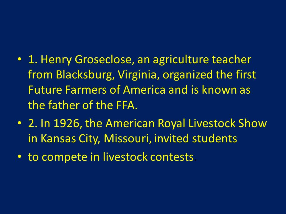 1. Henry Groseclose, an agriculture teacher from Blacksburg, Virginia, organized the first Future Farmers of America and is known as the father of the FFA.