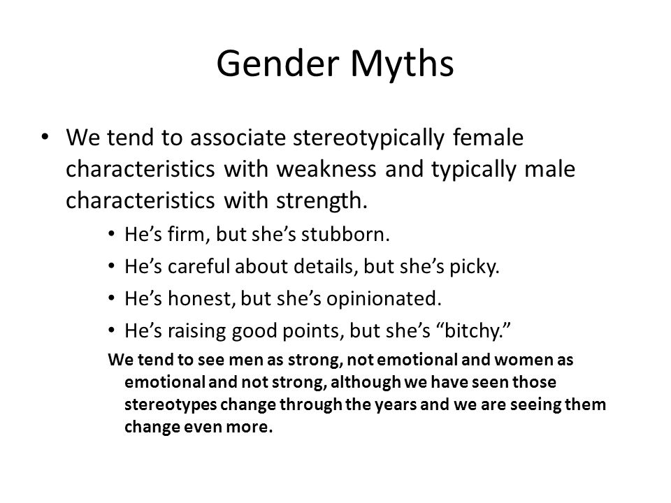 Gender Myths We tend to associate stereotypically female characteristics with weakness and typically male characteristics with strength.