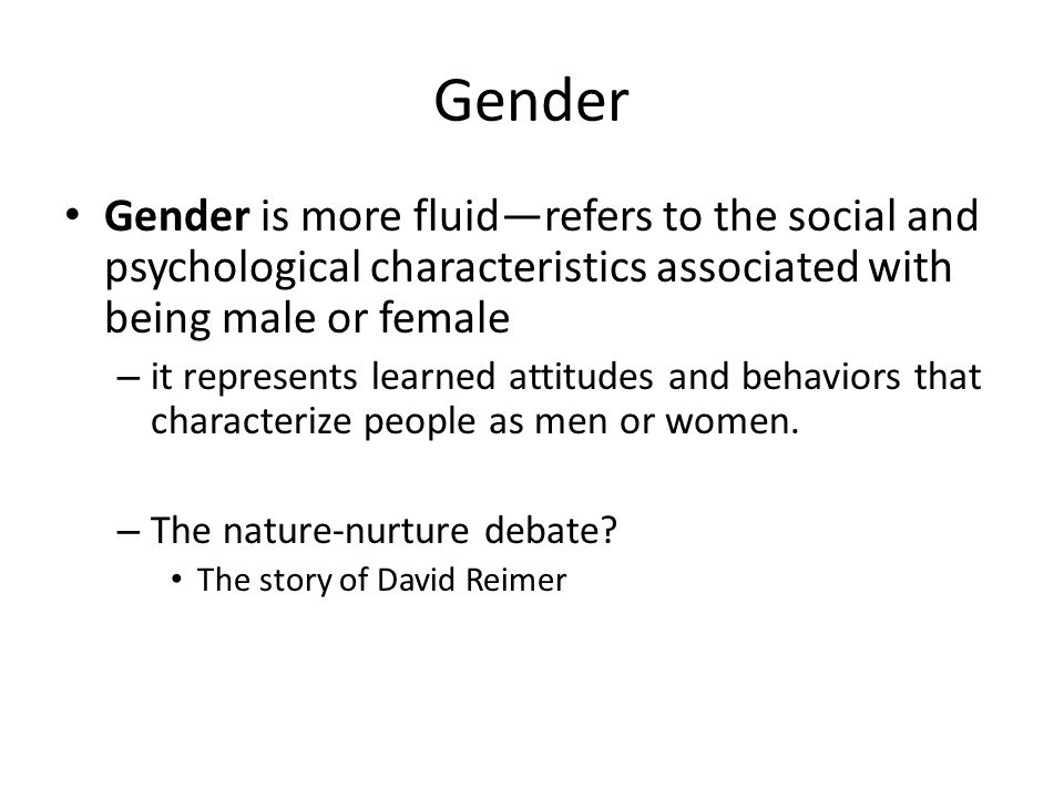 Gender Gender is more fluid—refers to the social and psychological characteristics associated with being male or female.