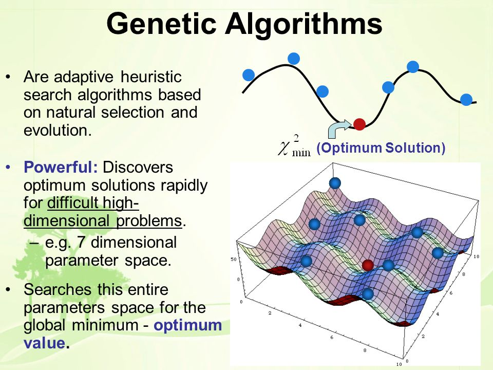 Genetic Algorithms Are adaptive heuristic search algorithms based on natural selection and evolution.