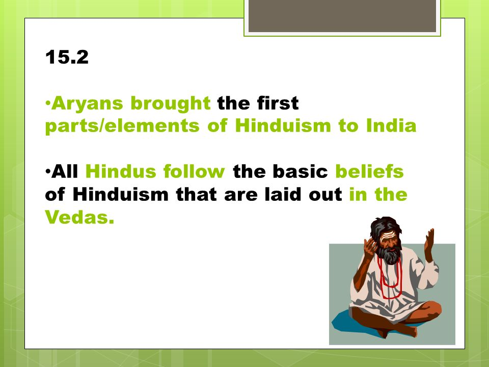 15.2 Aryans brought the first parts/elements of Hinduism to India.