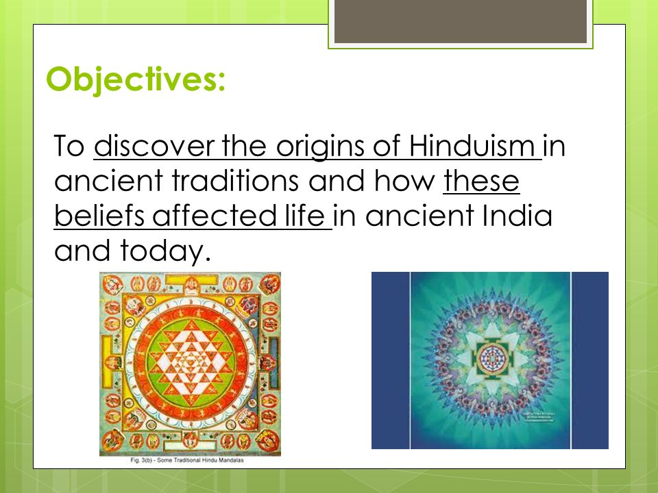 Objectives: To discover the origins of Hinduism in ancient traditions and how these beliefs affected life in ancient India and today.