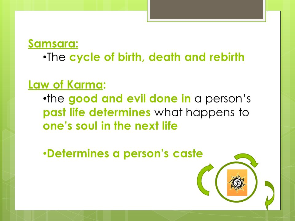 Samsara: The cycle of birth, death and rebirth. Law of Karma: