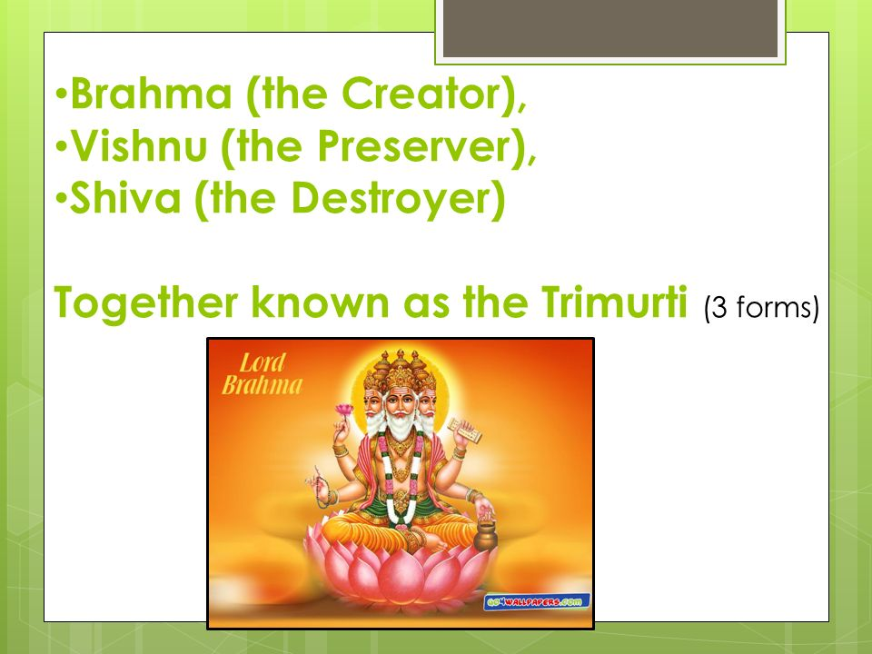 Brahma (the Creator), Vishnu (the Preserver), Shiva (the Destroyer) Together known as the Trimurti (3 forms)