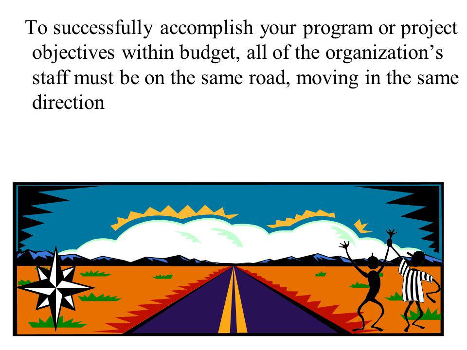 To successfully accomplish your program or project objectives within budget, all of the organization's staff must be on the same road, moving in the same direction