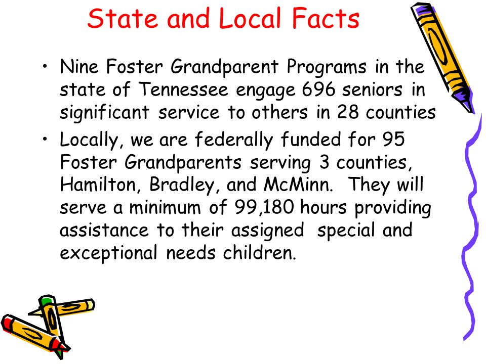 State and Local Facts Nine Foster Grandparent Programs in the state of Tennessee engage 696 seniors in significant service to others in 28 counties.