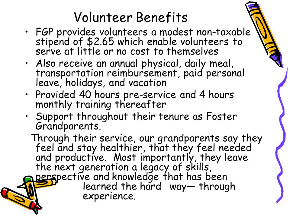 Volunteer Benefits FGP provides volunteers a modest non-taxable stipend of $2.65 which enable volunteers to serve at little or no cost to themselves.