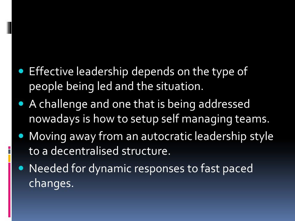 Effective leadership depends on the type of people being led and the situation.