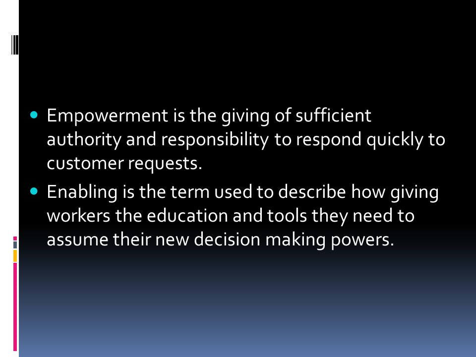 Empowerment is the giving of sufficient authority and responsibility to respond quickly to customer requests.
