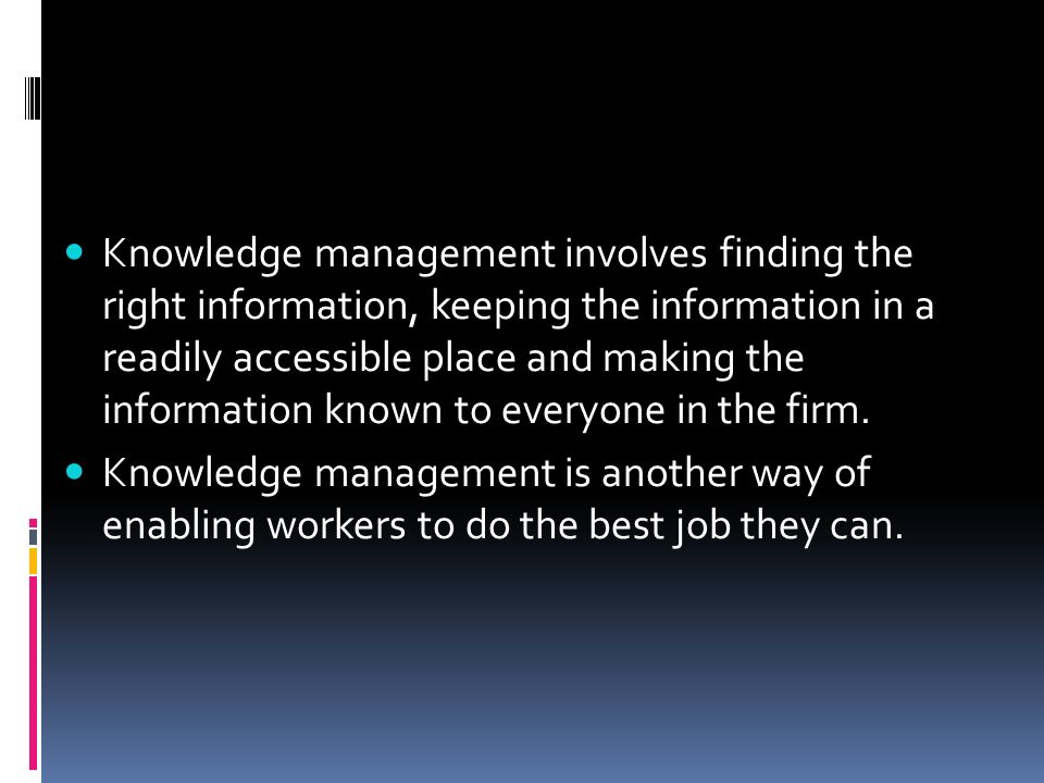 Knowledge management involves finding the right information, keeping the information in a readily accessible place and making the information known to everyone in the firm.