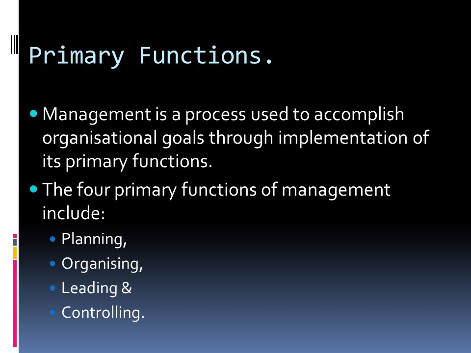 Primary Functions. Management is a process used to accomplish organisational goals through implementation of its primary functions.