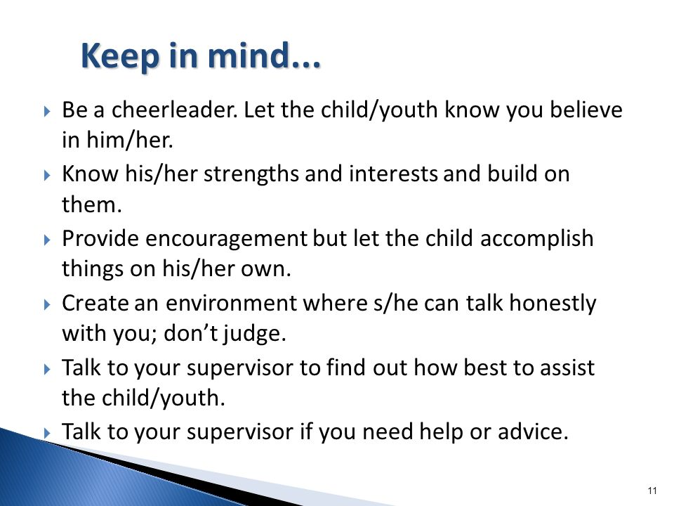 Keep in mind... Be a cheerleader. Let the child/youth know you believe in him/her. Know his/her strengths and interests and build on them.