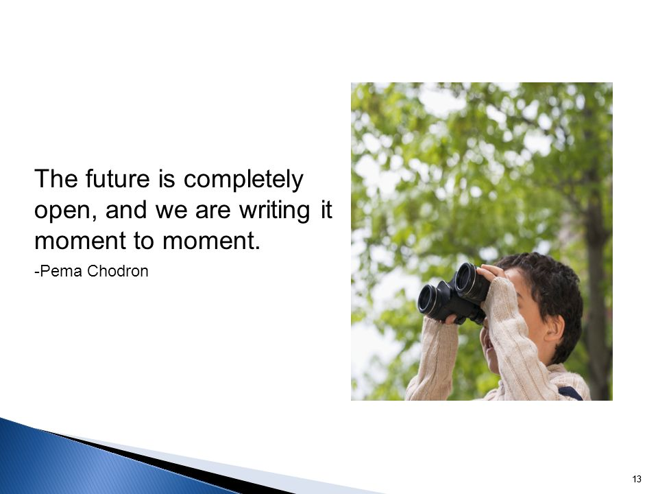 The future is completely open, and we are writing it moment to moment.