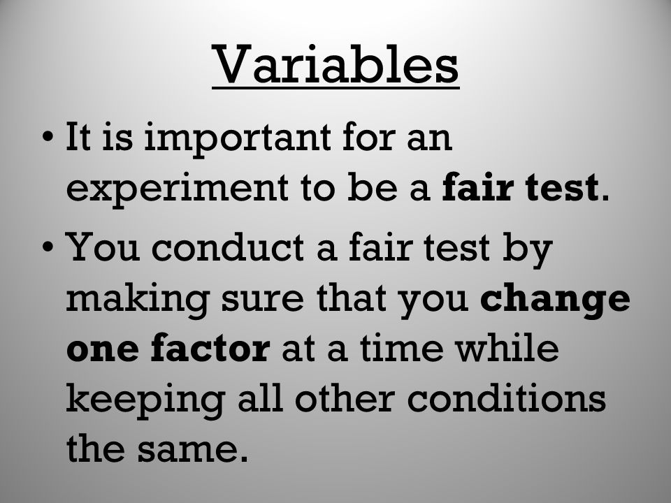 Variables It is important for an experiment to be a fair test.